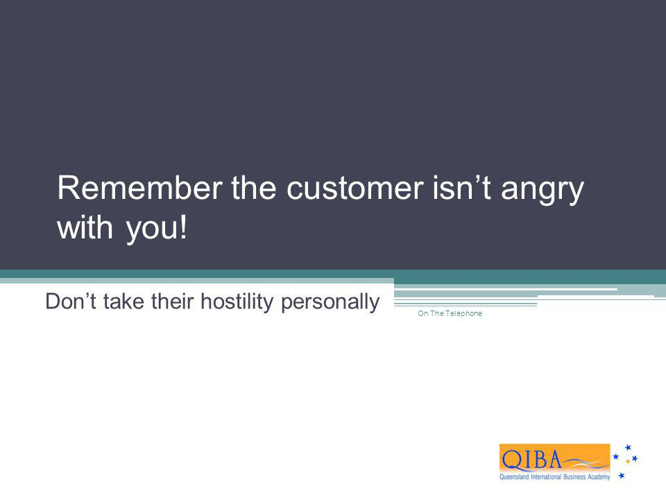 Remember the customer isn't angry with you!