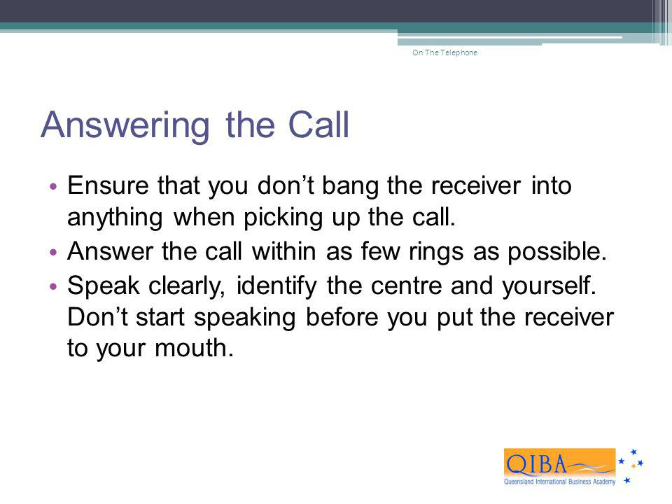 On The Telephone Answering the Call. Ensure that you don't bang the receiver into anything when picking up the call.