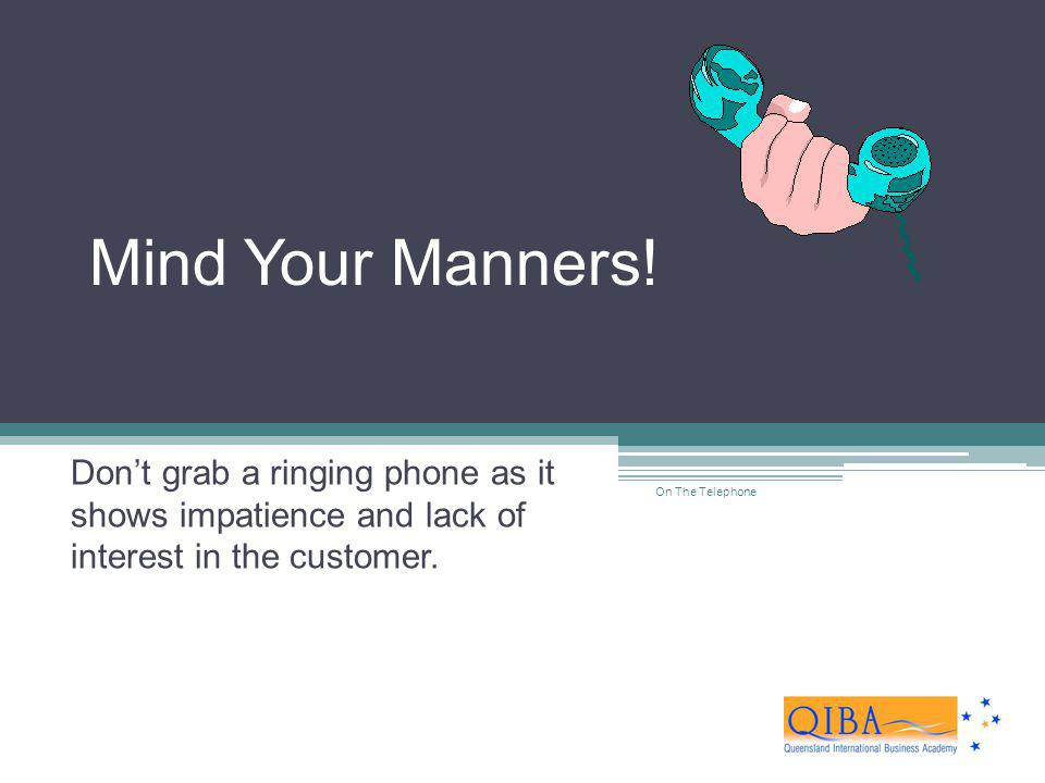 Mind Your Manners! Don't grab a ringing phone as it shows impatience and lack of interest in the customer.