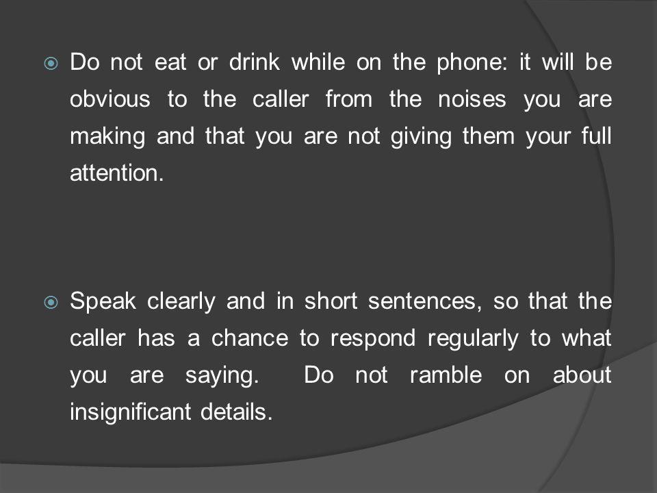 Do not eat or drink while on the phone: it will be obvious to the caller from the noises you are making and that you are not giving them your full attention.