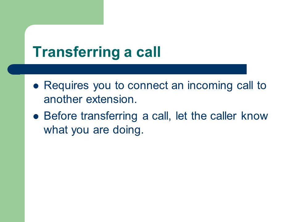 Transferring a call Requires you to connect an incoming call to another extension.