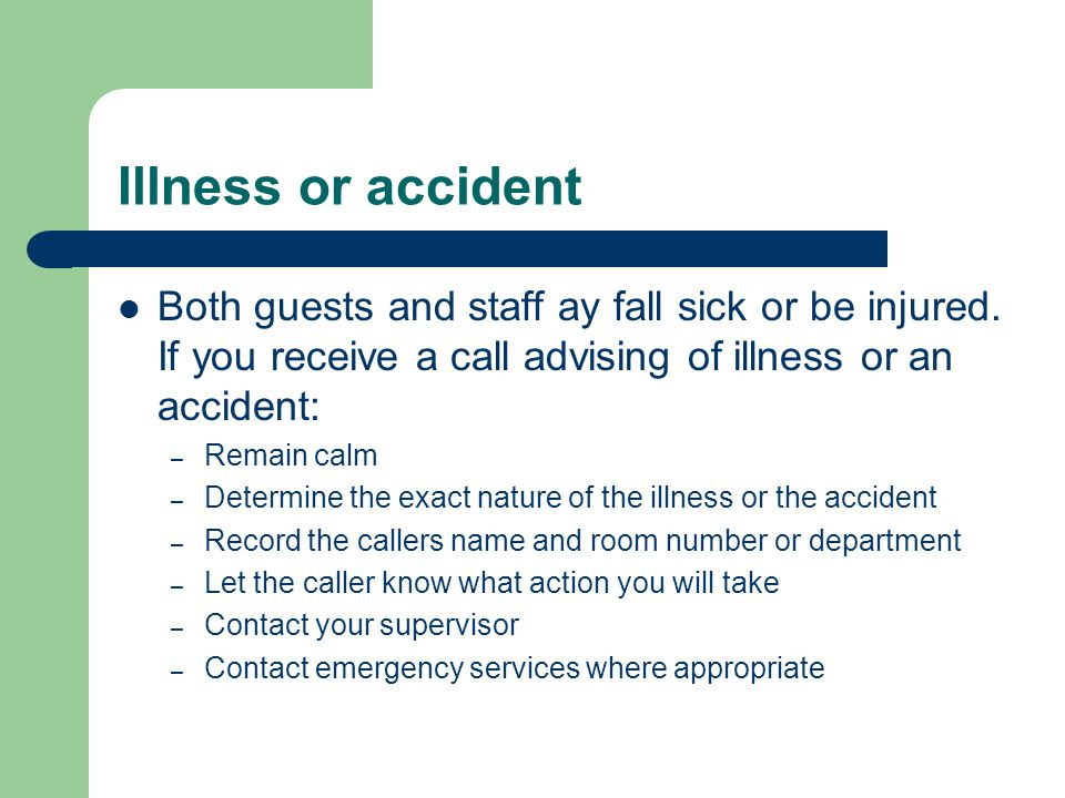 Illness or accident Both guests and staff ay fall sick or be injured. If you receive a call advising of illness or an accident: