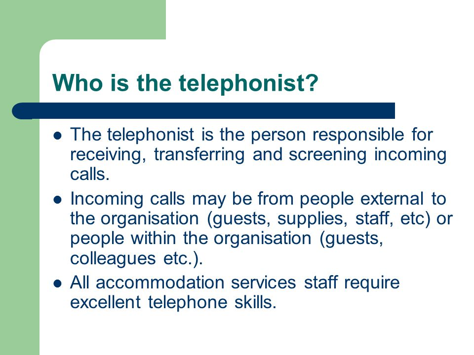 Who is the telephonist The telephonist is the person responsible for receiving, transferring and screening incoming calls.