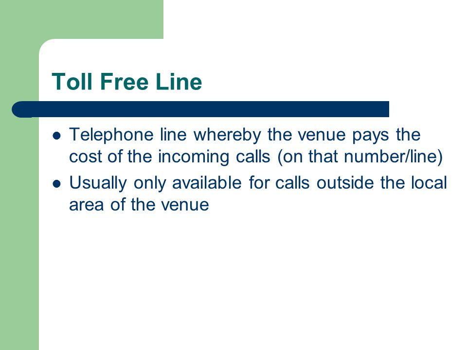 Toll Free Line Telephone line whereby the venue pays the cost of the incoming calls (on that number/line)