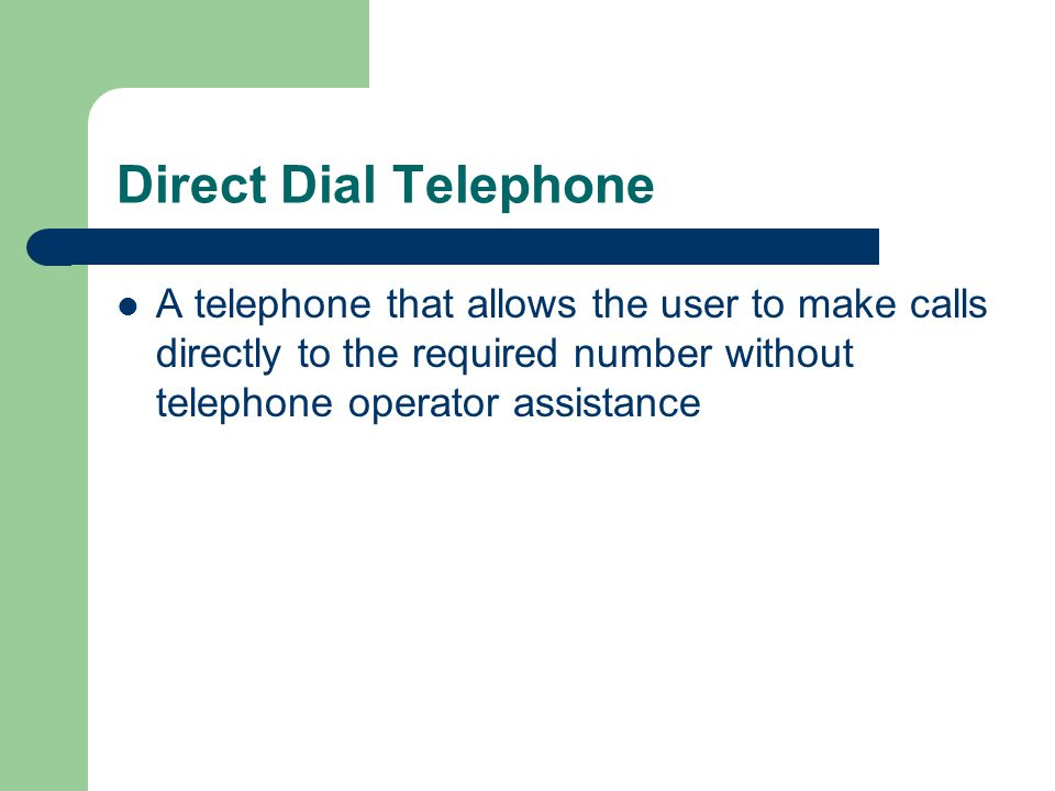 Direct Dial Telephone A telephone that allows the user to make calls directly to the required number without telephone operator assistance.
