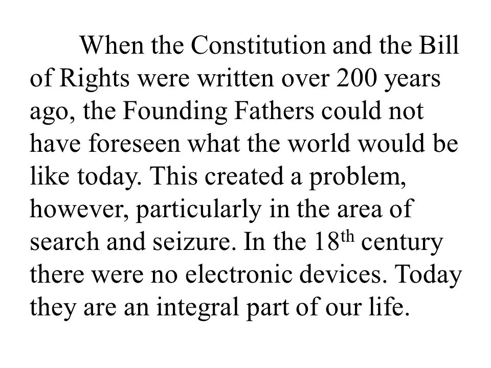When the Constitution and the Bill of Rights were written over 200 years ago, the Founding Fathers could not have foreseen what the world would be like today.