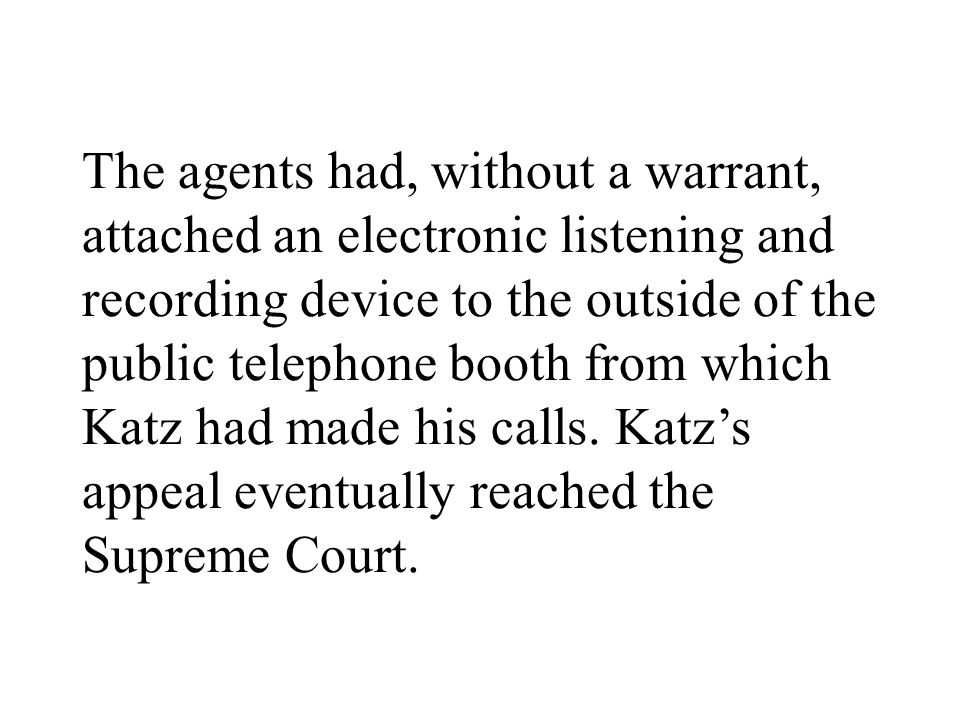 The agents had, without a warrant, attached an electronic listening and recording device to the outside of the public telephone booth from which Katz had made his calls.