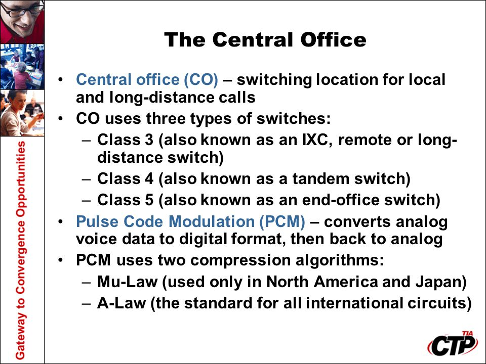 The Central Office Central office (CO) – switching location for local and long-distance calls. CO uses three types of switches: