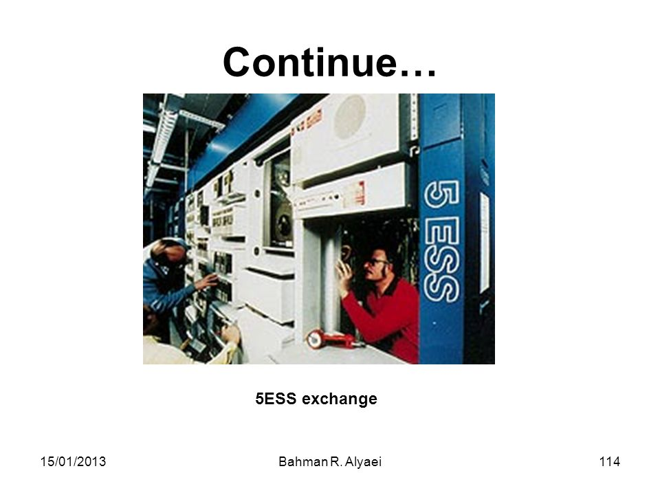 Continue… 5ESS exchange 15/01/2013 Bahman R. Alyaei