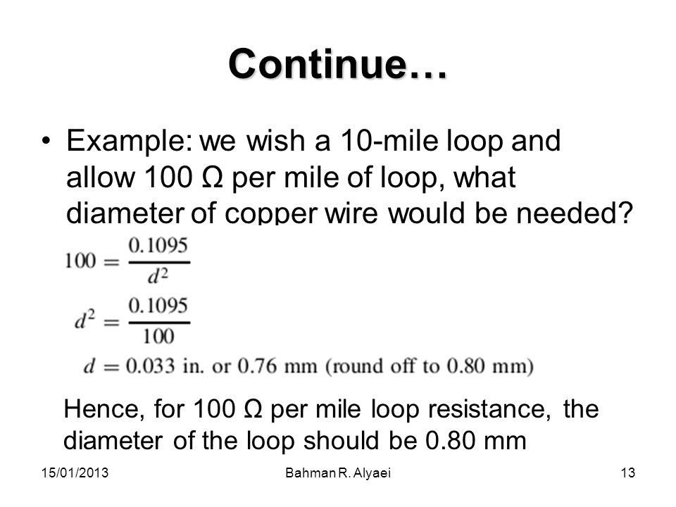 Continue… Example: we wish a 10-mile loop and allow 100 Ω per mile of loop, what diameter of copper wire would be needed