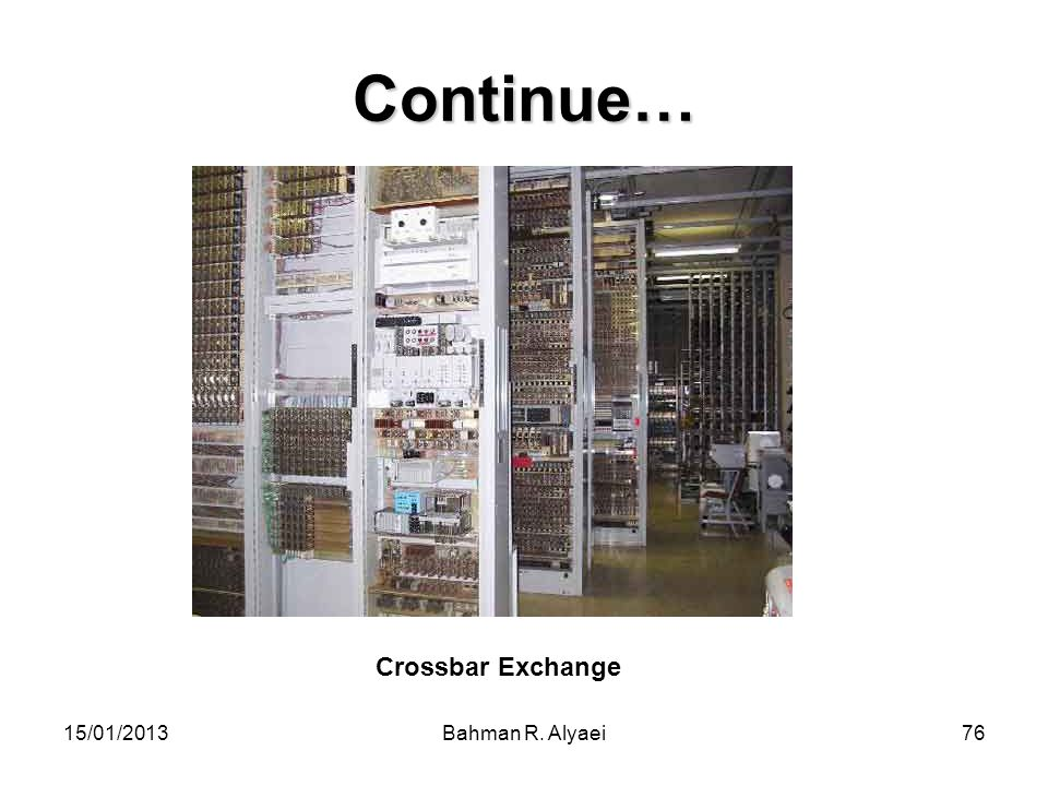 Continue… Crossbar Exchange 15/01/2013 Bahman R. Alyaei
