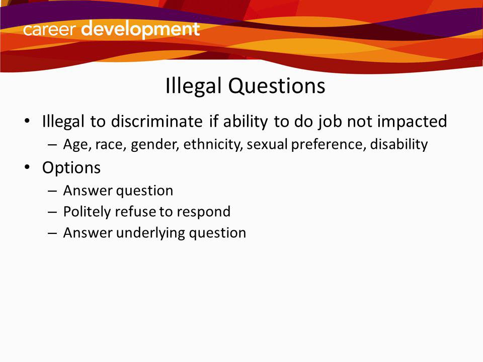 Illegal Questions Illegal to discriminate if ability to do job not impacted. Age, race, gender, ethnicity, sexual preference, disability.