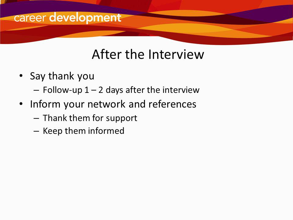 After the Interview Say thank you Inform your network and references