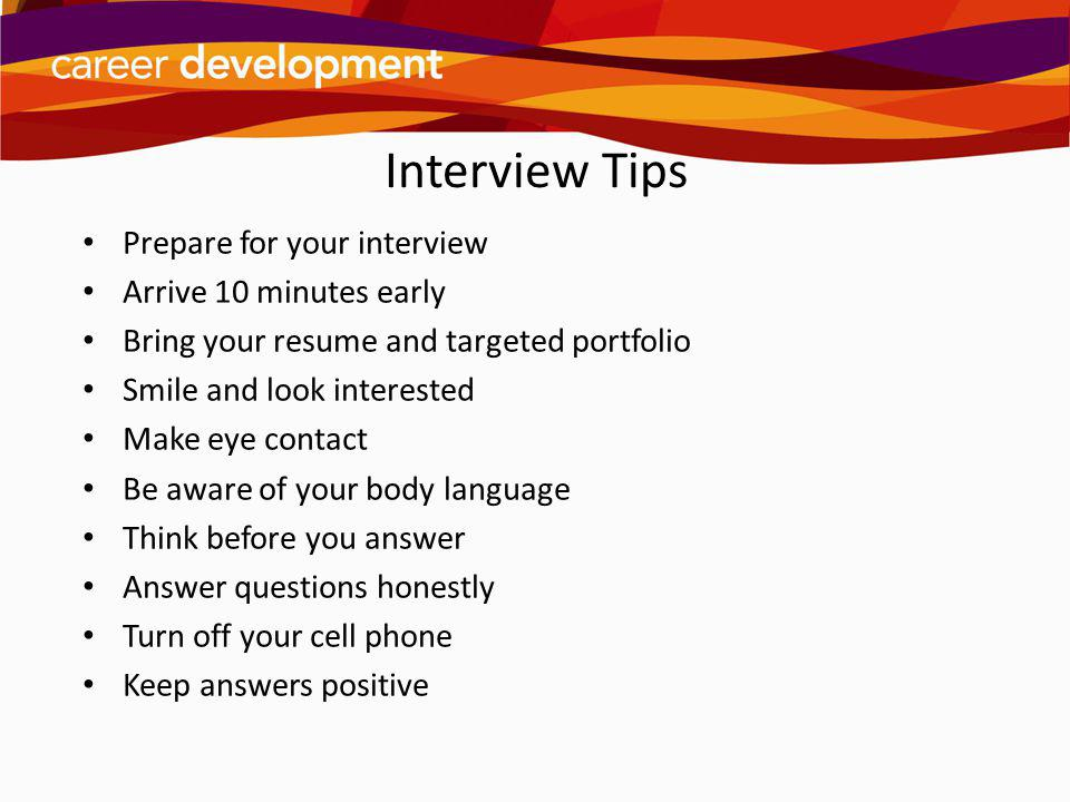 Interview Tips Prepare for your interview Arrive 10 minutes early