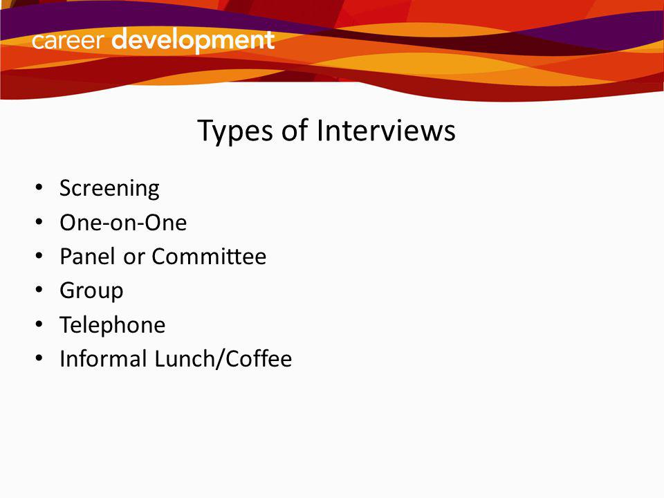 Types of Interviews Screening One-on-One Panel or Committee Group