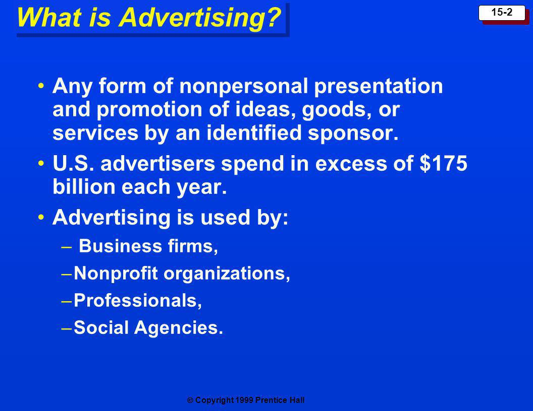 What is Advertising Any form of nonpersonal presentation and promotion of ideas, goods, or services by an identified sponsor.