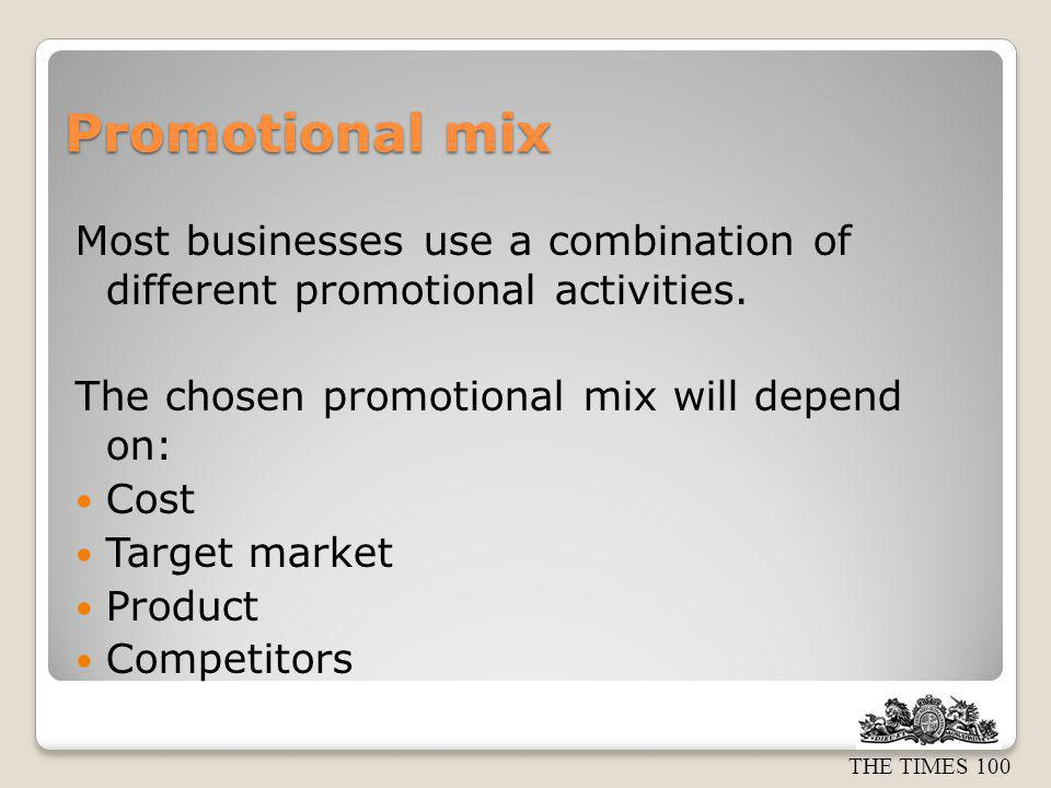 Promotional mix Most businesses use a combination of different promotional activities. The chosen promotional mix will depend on: