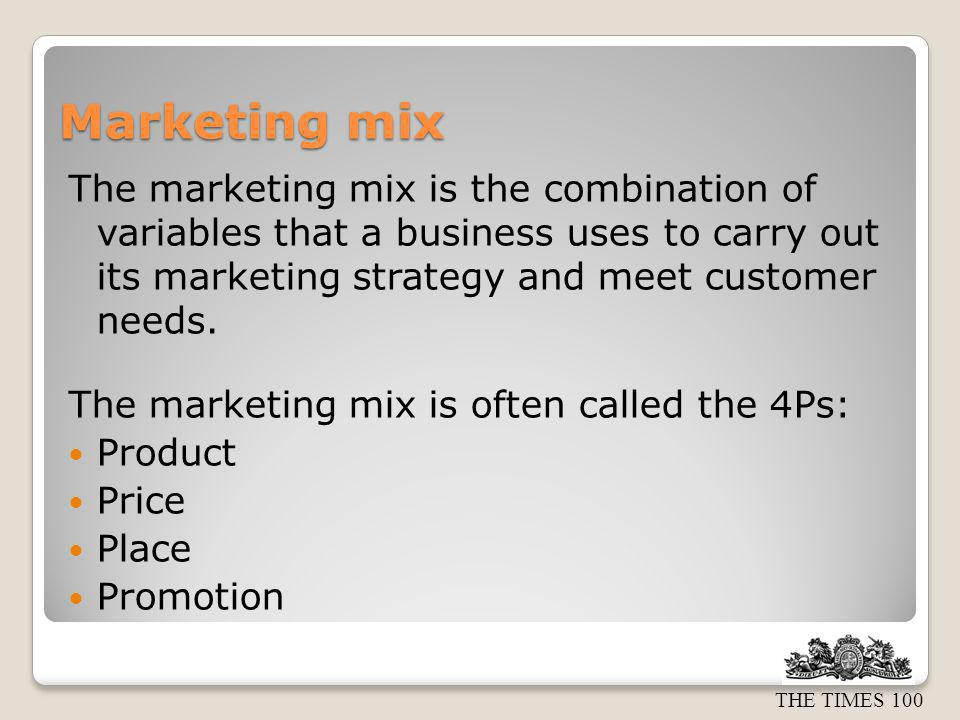 Marketing mix The marketing mix is the combination of variables that a business uses to carry out its marketing strategy and meet customer needs.