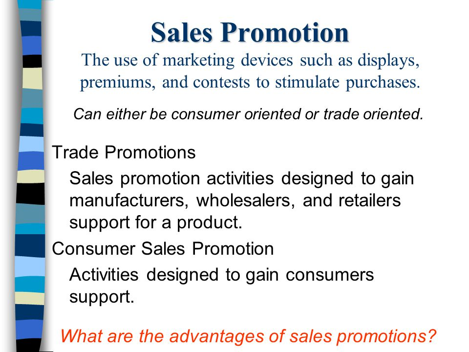 Sales Promotion The use of marketing devices such as displays, premiums, and contests to stimulate purchases.