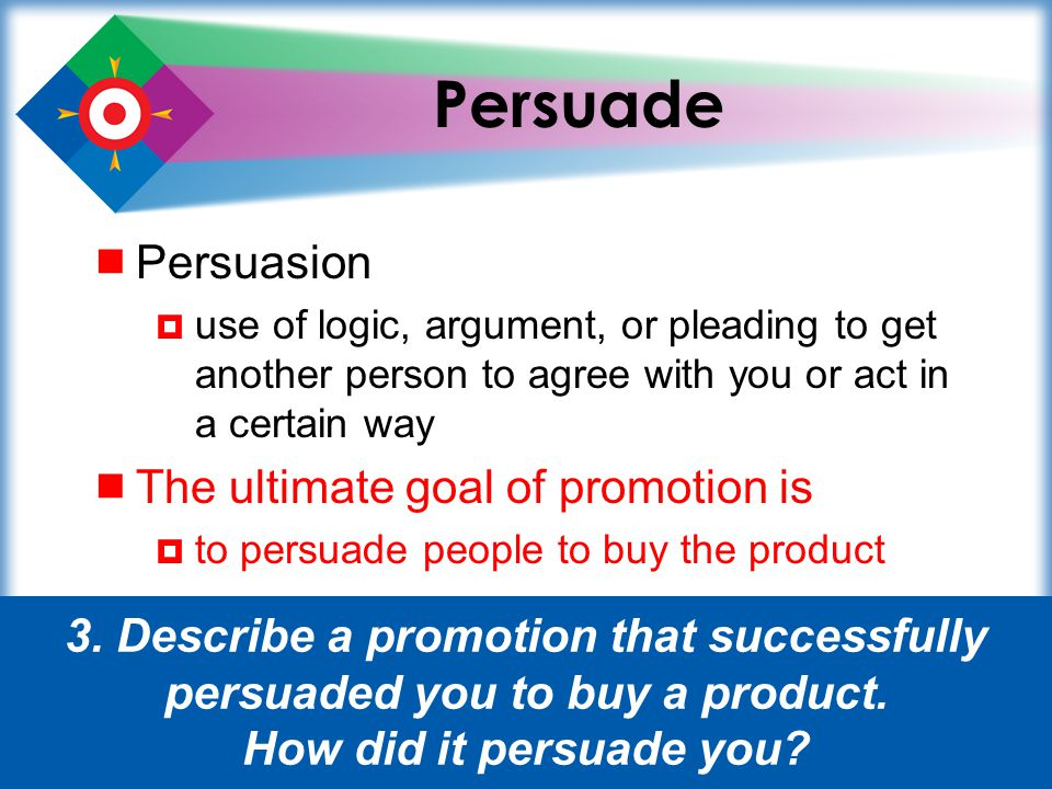 Persuade Persuasion The ultimate goal of promotion is