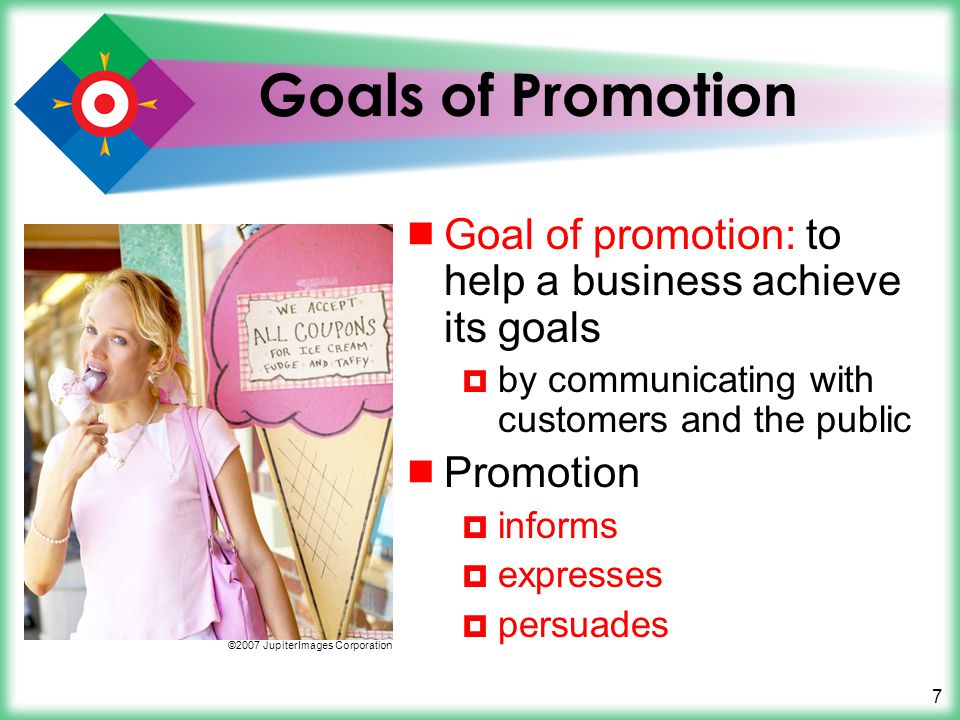 Goals of Promotion Goal of promotion: to help a business achieve its goals. by communicating with customers and the public.