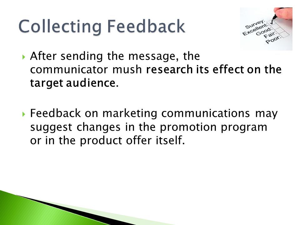 Collecting Feedback After sending the message, the communicator mush research its effect on the target audience.