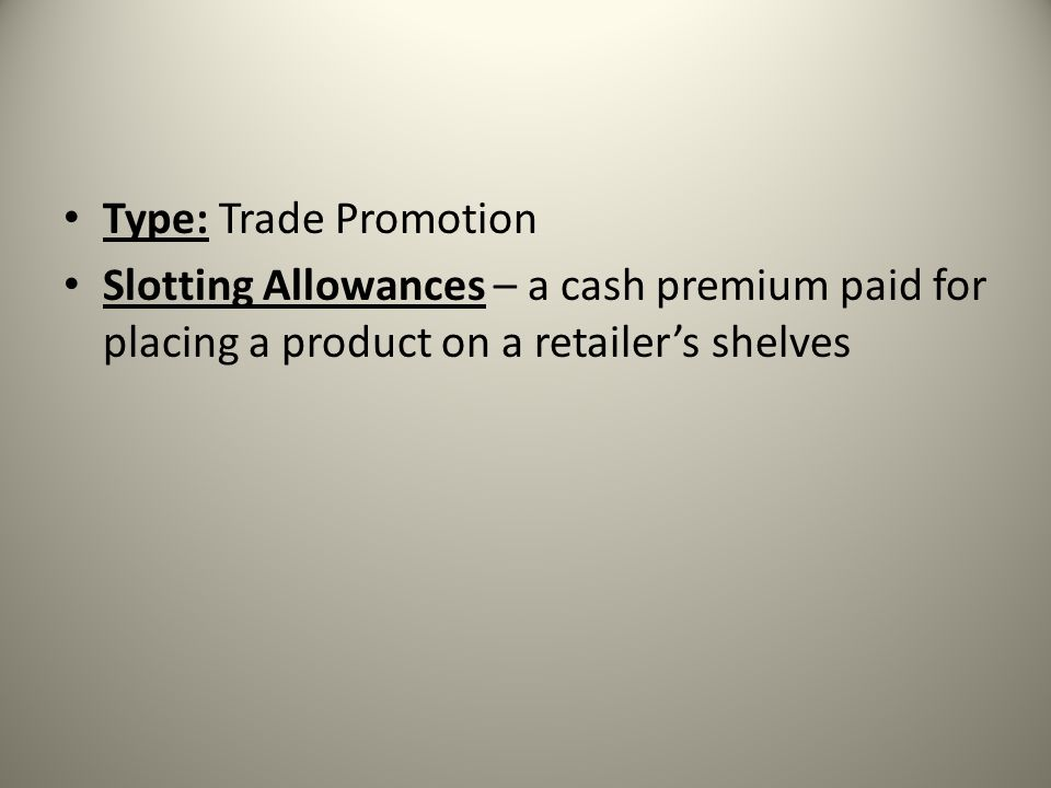 Type: Trade Promotion Slotting Allowances – a cash premium paid for placing a product on a retailer's shelves.