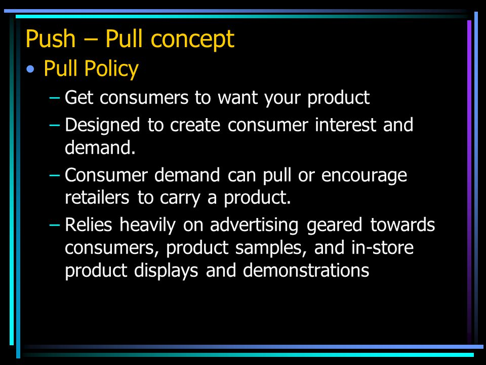Push – Pull concept Pull Policy Get consumers to want your product