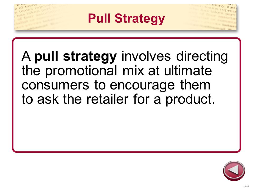 Pull Strategy A pull strategy involves directing the promotional mix at ultimate consumers to encourage them to ask the retailer for a product.