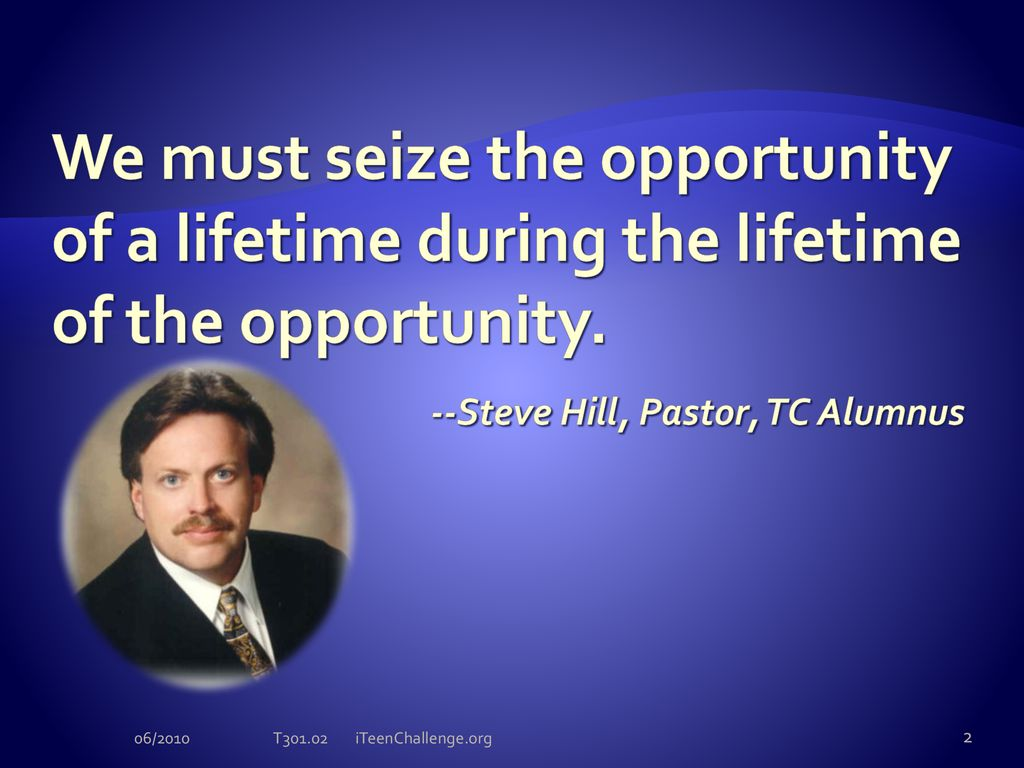 We must seize the opportunity of a lifetime during the lifetime of the  opportunity. -