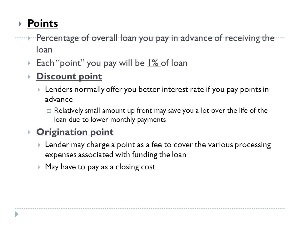 Points Percentage of overall loan you pay in advance of receiving the loan. Each point you pay will be 1% of loan.
