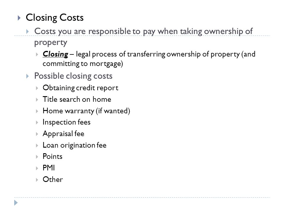 Closing Costs Costs you are responsible to pay when taking ownership of property.