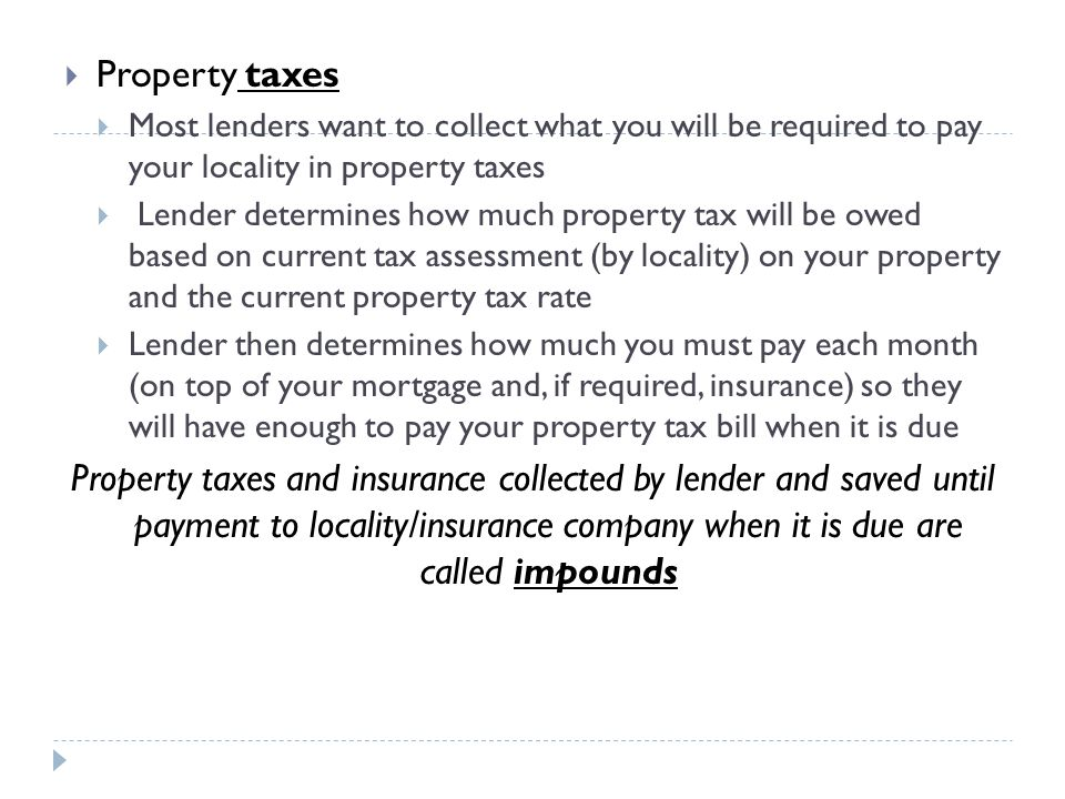 Property taxes Most lenders want to collect what you will be required to pay your locality in property taxes.