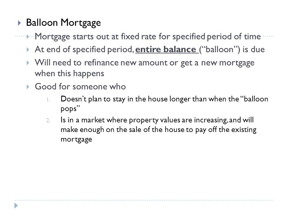 Balloon Mortgage Mortgage starts out at fixed rate for specified period of time. At end of specified period, entire balance ( balloon ) is due.