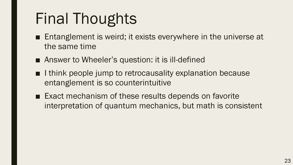 Final Thoughts Entanglement is weird; it exists everywhere in the universe at the same time. Answer to Wheeler's question: it is ill-defined.