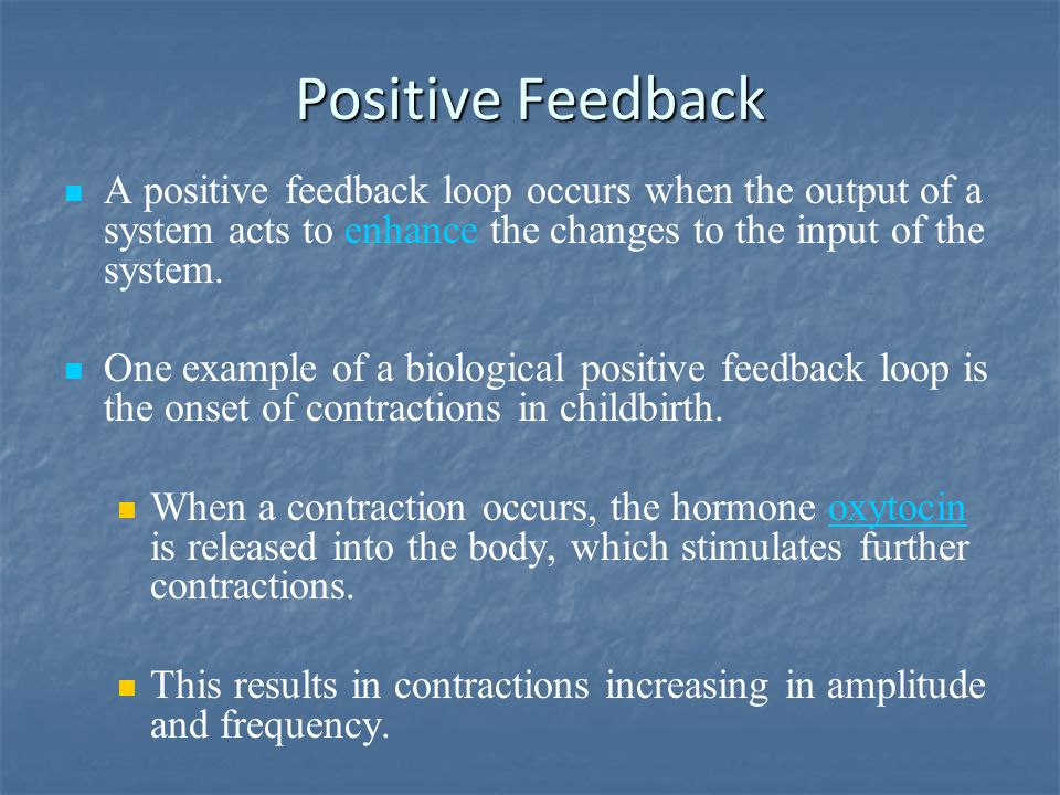 Positive Feedback A positive feedback loop occurs when the output of a system acts to enhance the changes to the input of the system.