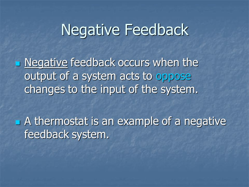 Negative Feedback Negative feedback occurs when the output of a system acts to oppose changes to the input of the system.