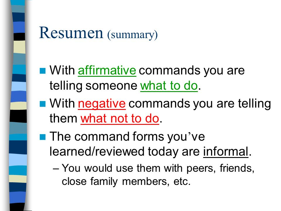 Resumen (summary) With affirmative commands you are telling someone what to do. With negative commands you are telling them what not to do.