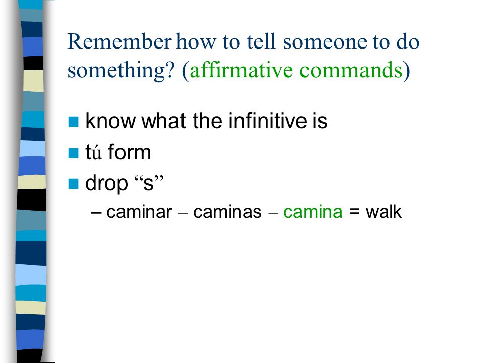 Remember how to tell someone to do something (affirmative commands)