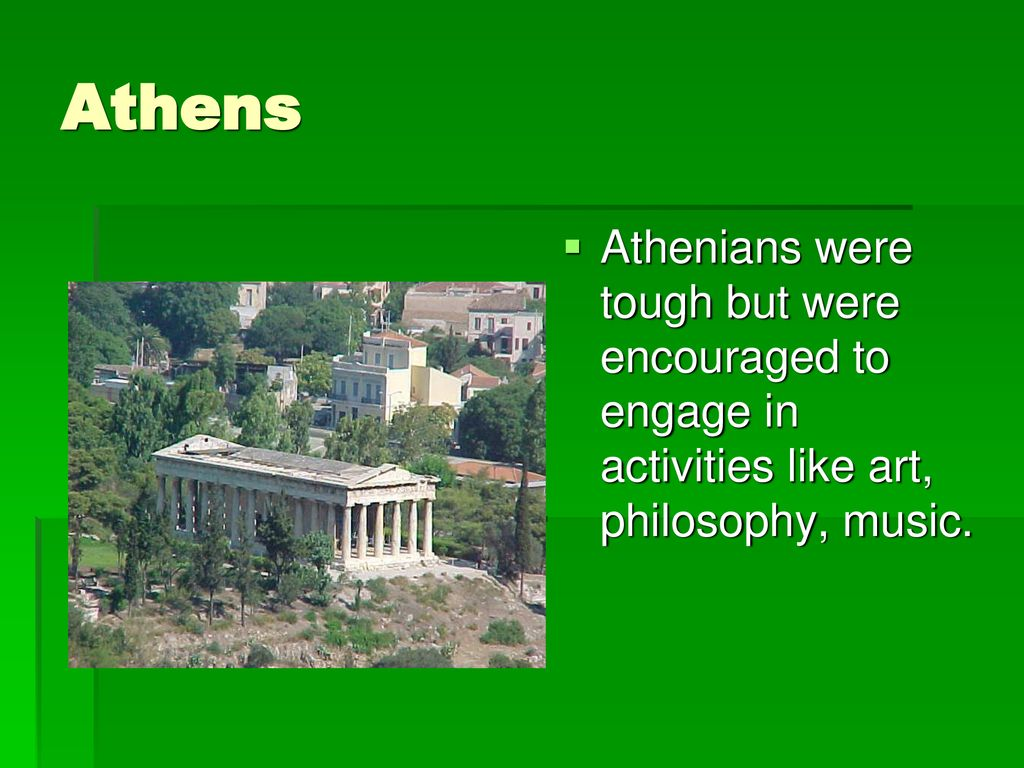 Athens Athenians were tough but were encouraged to engage in activities like art, philosophy, music.