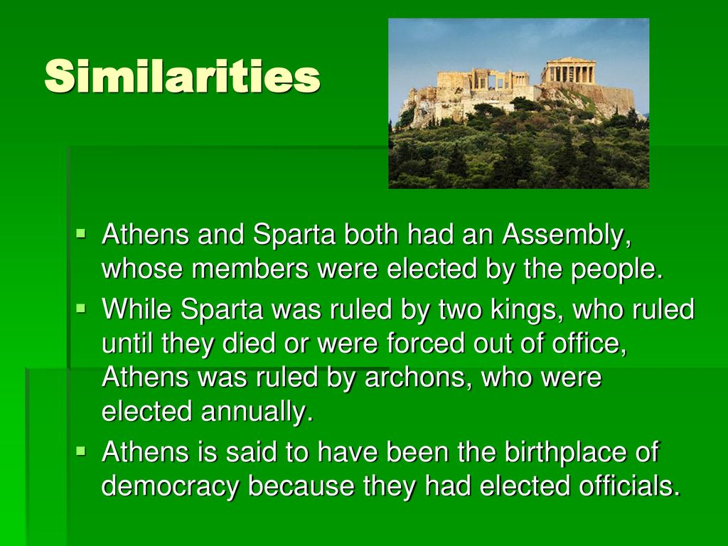 Similarities Athens and Sparta both had an Assembly, whose members were elected by the people.