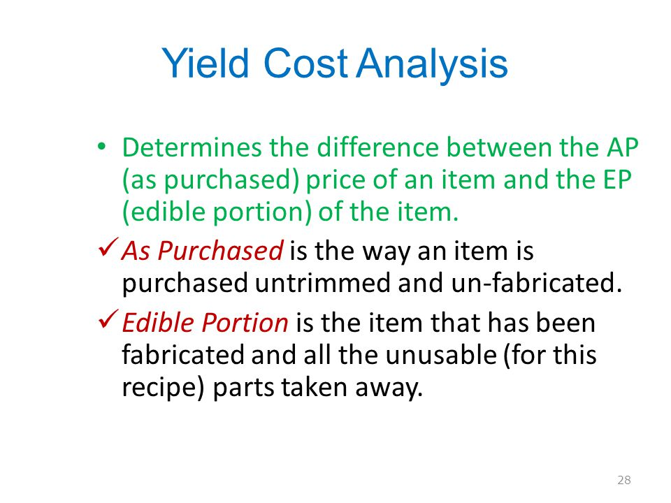 Yield Cost Analysis Determines the difference between the AP (as purchased) price of an item and the EP (edible portion) of the item.