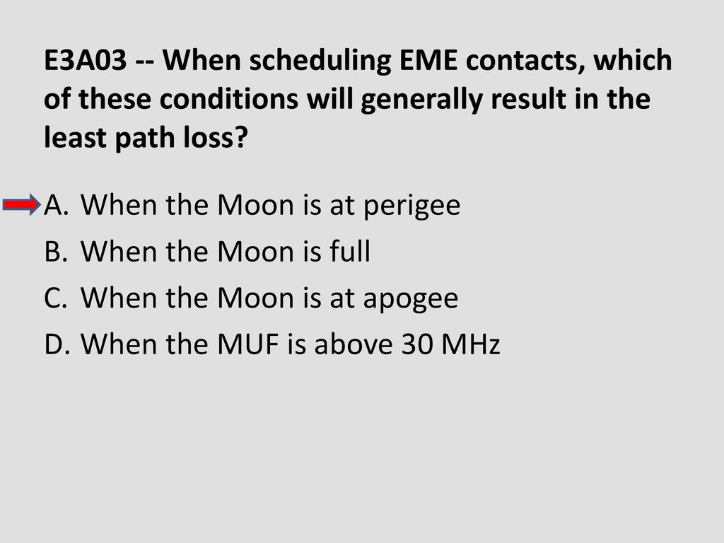 E3A03 -- When scheduling EME contacts, which of these conditions will generally result in the least path loss