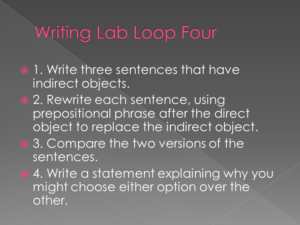Writing Lab Loop Four 1. Write three sentences that have indirect objects.