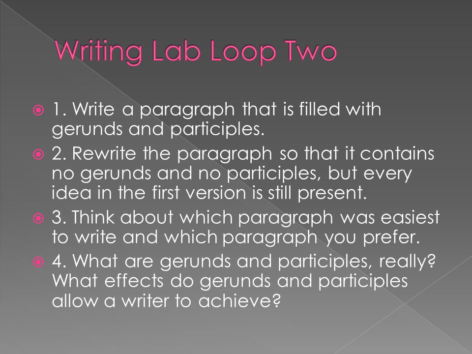Writing Lab Loop Two 1. Write a paragraph that is filled with gerunds and participles.