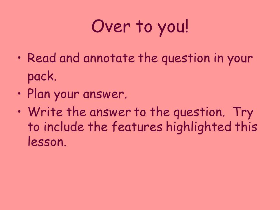 Over to you! Read and annotate the question in your pack.