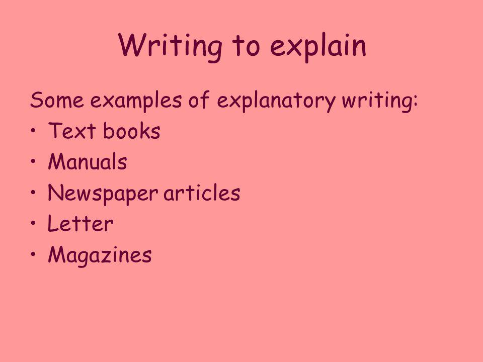 Writing to explain Some examples of explanatory writing: Text books