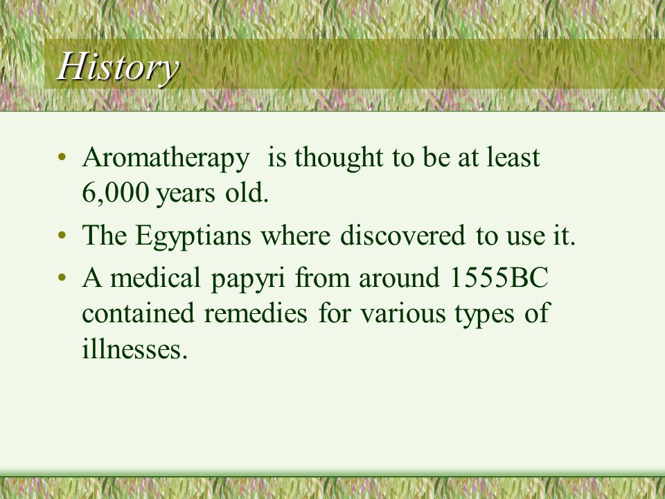 History Aromatherapy is thought to be at least 6,000 years old.