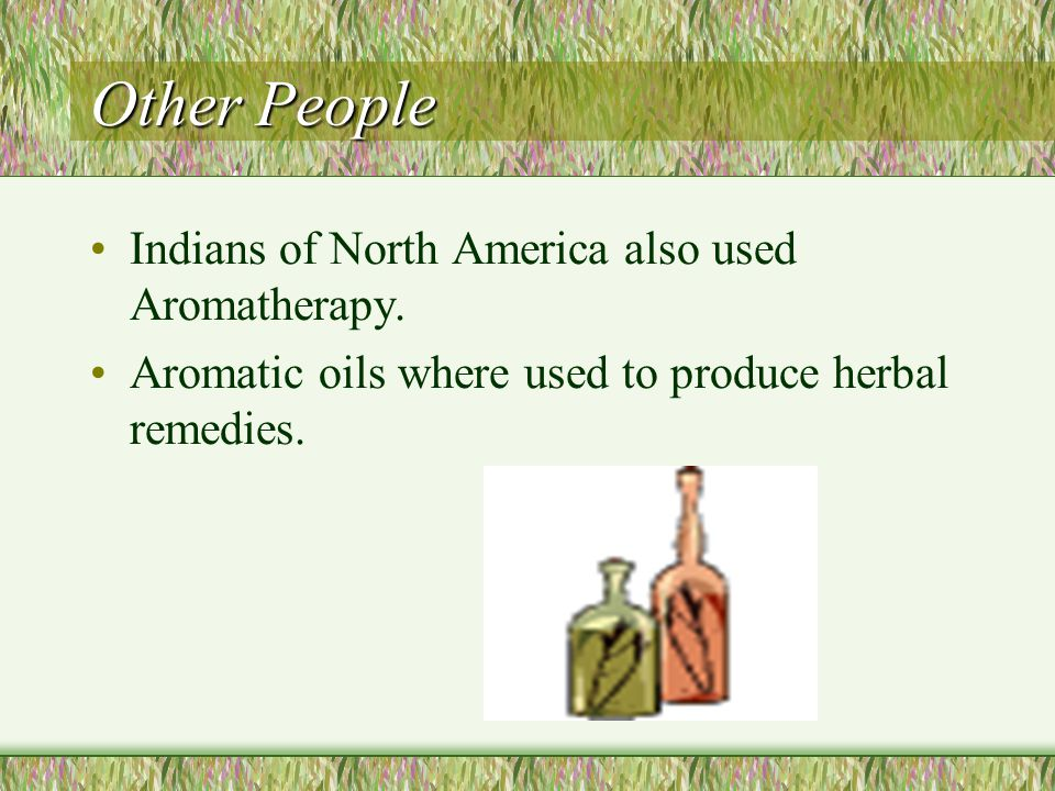 Other People Indians of North America also used Aromatherapy.