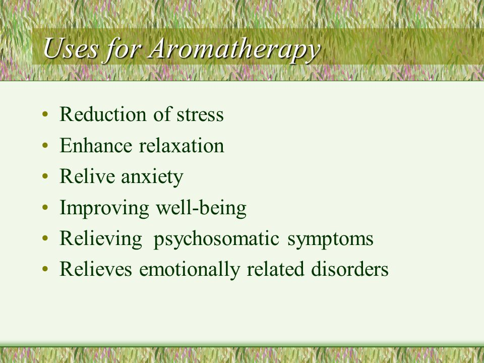 Uses for Aromatherapy Reduction of stress Enhance relaxation